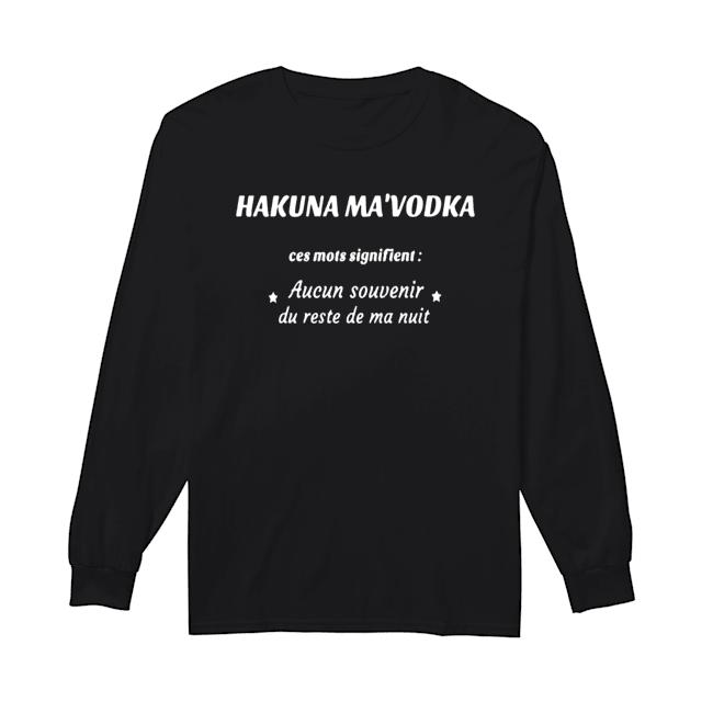 Hakuna Ma'Vodka Ces Mots Signifient Aucun Souvenir Du Reste De Ma Nuit  Long Sleeved T-shirt
