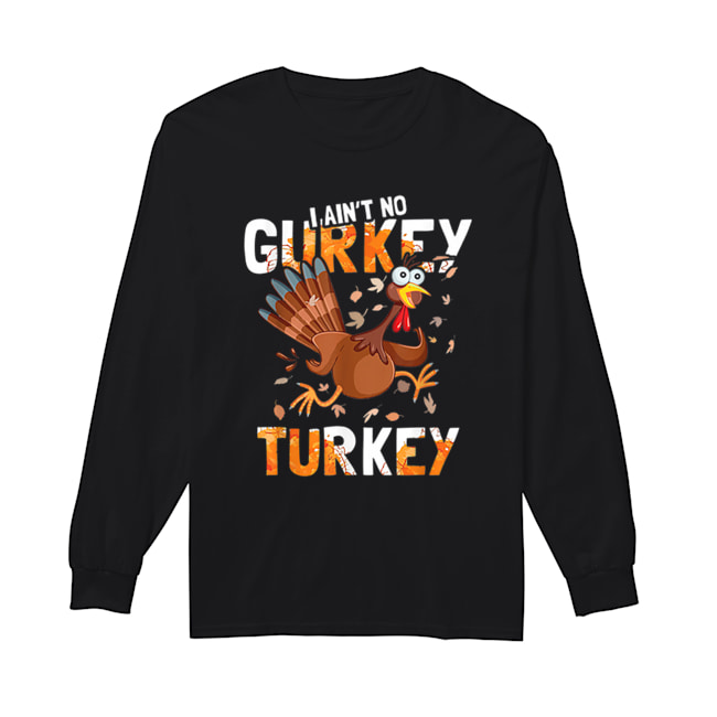 I Aint No Gurkey Turkey Hyperactive Funny Thanksgiving Gift  Long Sleeved T-shirt