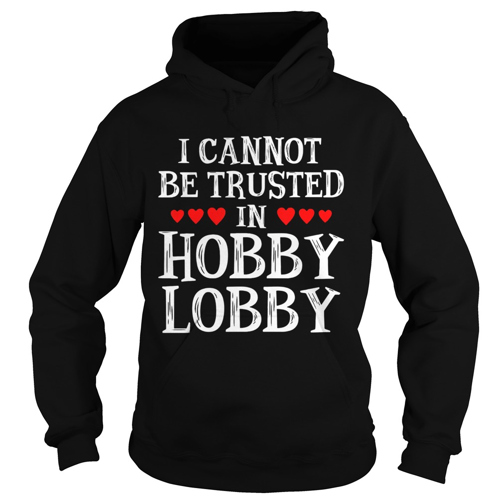 I Cannot Be Trusted In Hobby Lobby Heart Shape Version  Hoodie