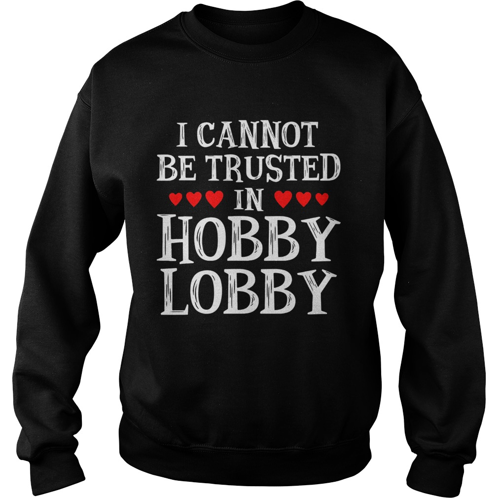 I Cannot Be Trusted In Hobby Lobby Heart Shape Version  Sweatshirt