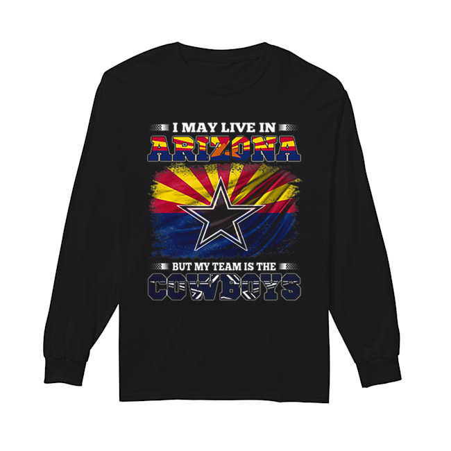I may live in Arizona but my team is the Dallas Cowboys  Long Sleeved T-shirt