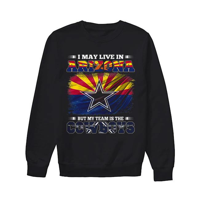 I may live in Arizona but my team is the Dallas Cowboys  Unisex Sweatshirt