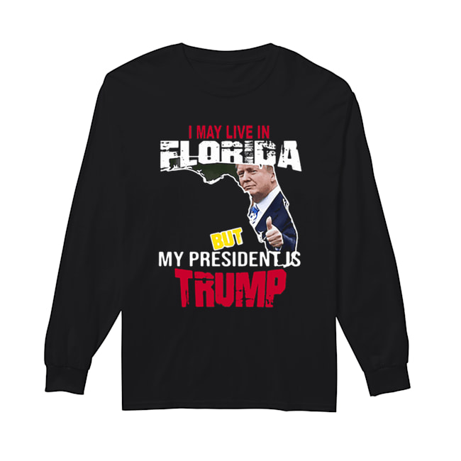 I may live in Florida but my president is Trump  Long Sleeved T-shirt