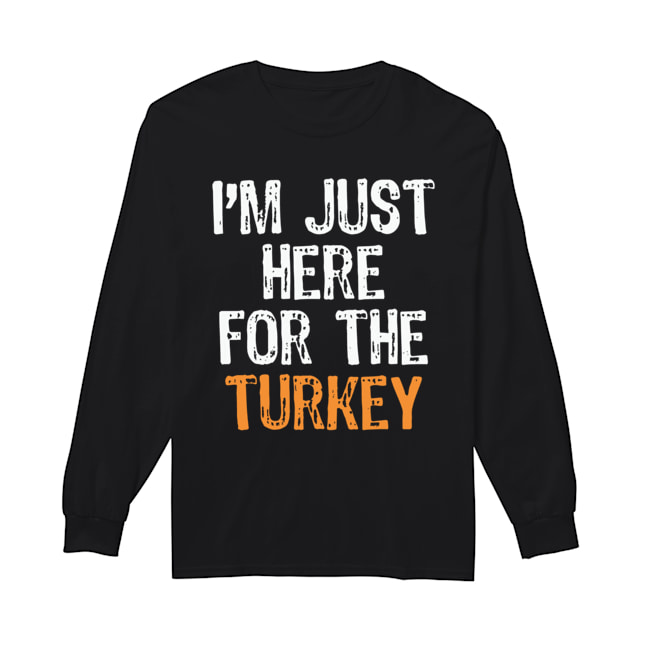I'm Just Here For The Turkey Thanksgiving  Long Sleeved T-shirt