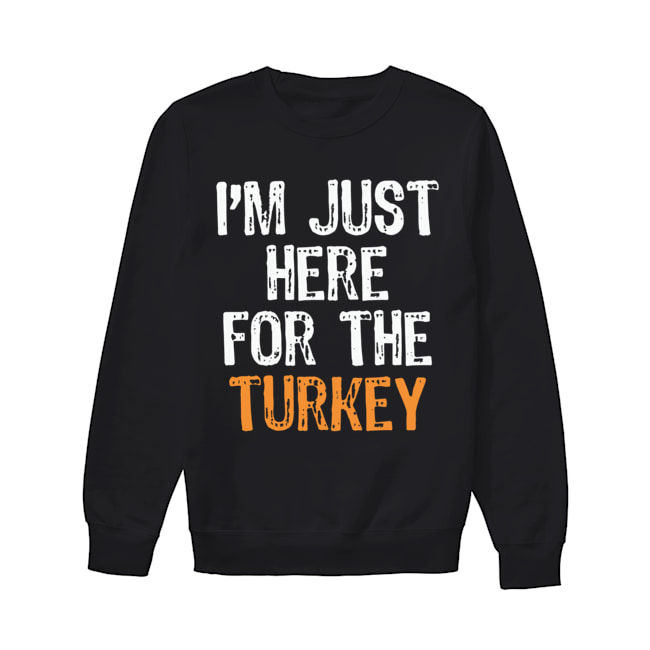 I'm Just Here For The Turkey Thanksgiving  Unisex Sweatshirt