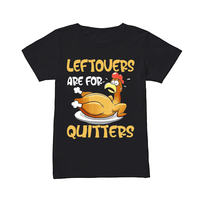 Leftovers Are For Quitters Funny Turkey Thanksgiving  Classic Women's T-shirt