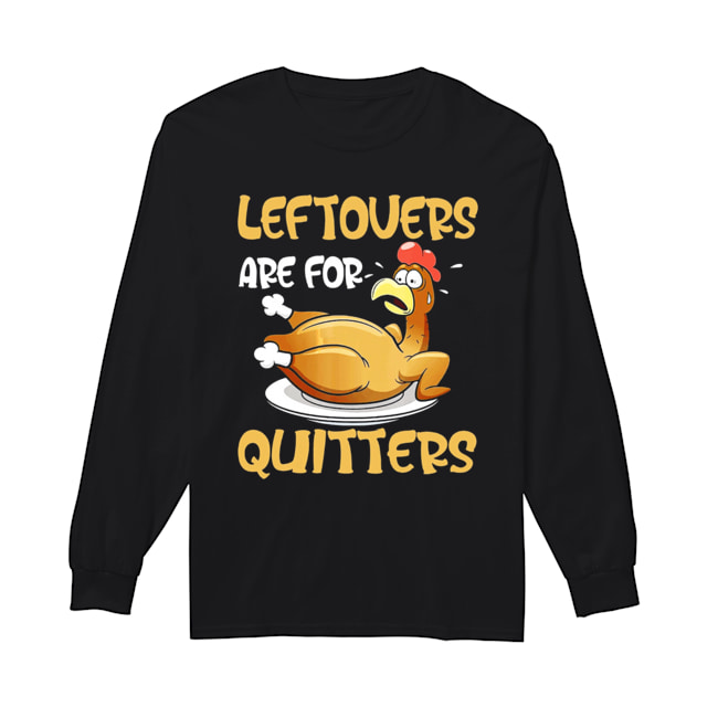 Leftovers Are For Quitters Funny Turkey Thanksgiving  Long Sleeved T-shirt