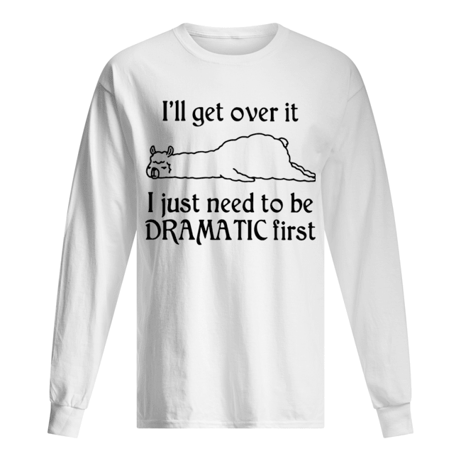 Llama I'll Get Over It I Just Need To Be Dramatic First  Long Sleeved T-shirt