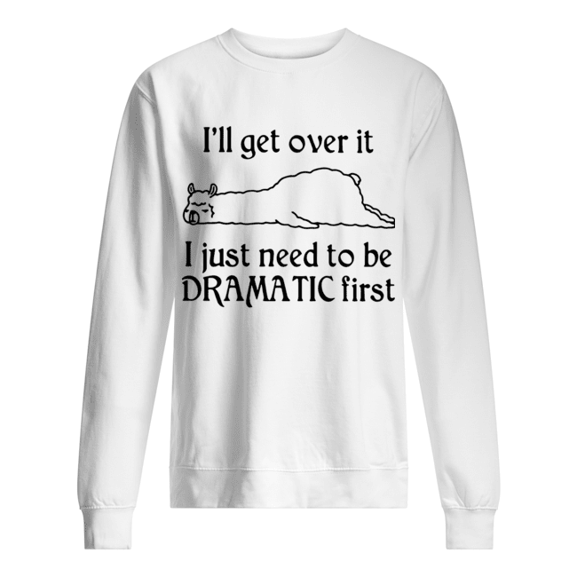 Llama I'll Get Over It I Just Need To Be Dramatic First  Unisex Sweatshirt