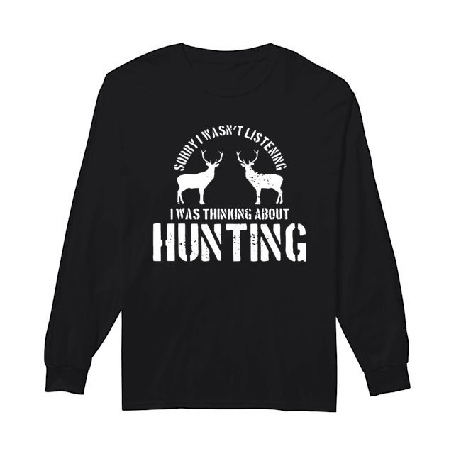 Sorry I Wasn't Listening I Was Thinking About Hunting Deer Hunting  Long Sleeved T-shirt