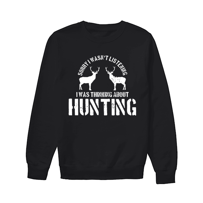 Sorry I Wasn't Listening I Was Thinking About Hunting Deer Hunting  Unisex Sweatshirt
