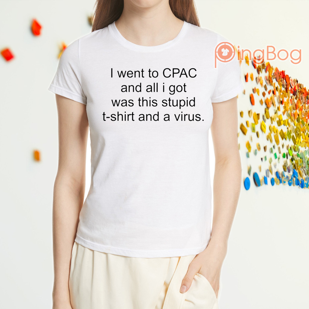 I Went To CPAC And All I Got Was This Stupid Shirt And A Virus Shirt