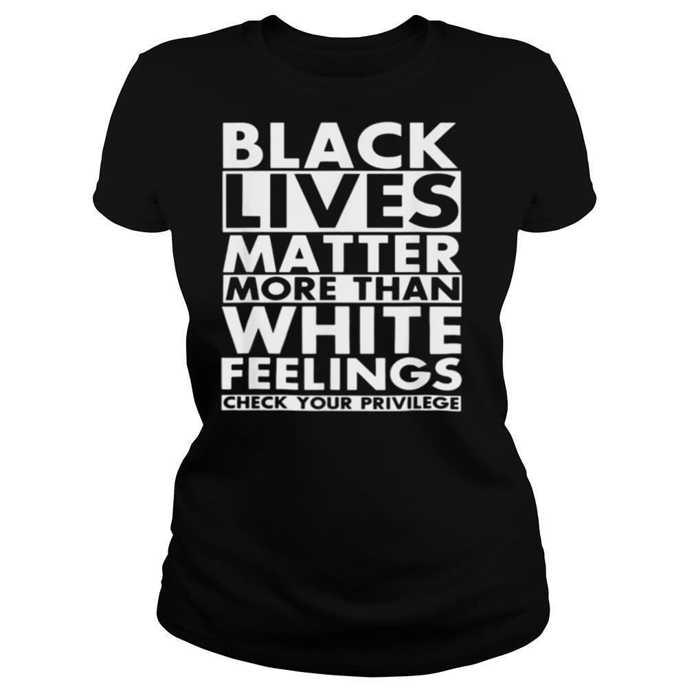 Black lives matter more than white feelings check your privilege 2020 shirt