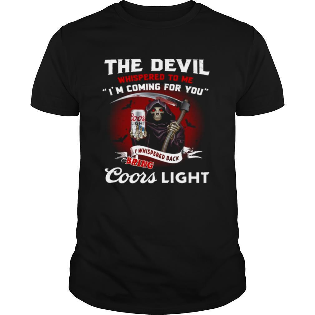 Death the devil whispered to Me Im coming for you I whispered back bring Coors Light shirt