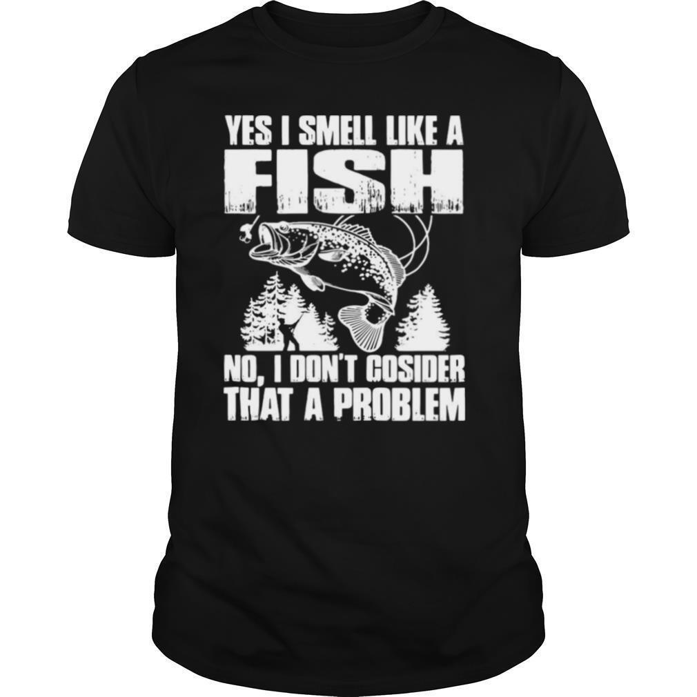 Yes I Smell Like A Fish No I Don't Cosider That A Problem shirt
