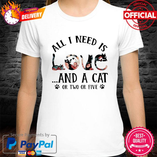 All I need is and a Cat or two or five shirt