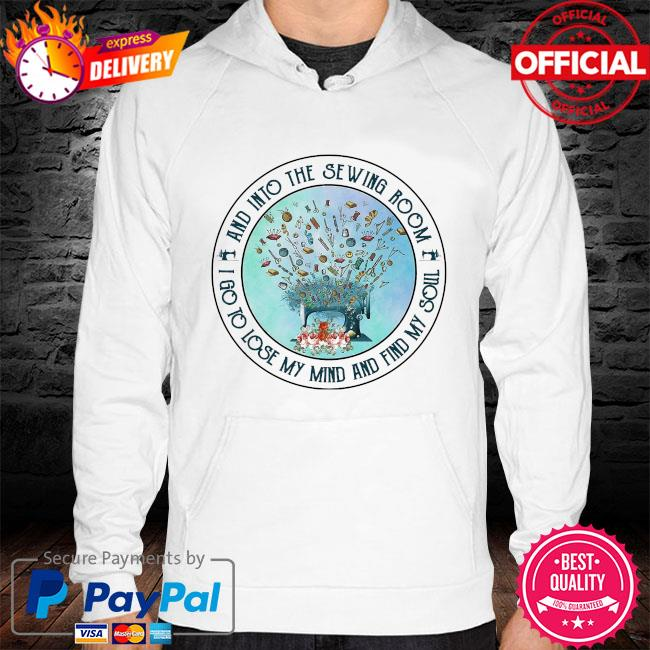 And into the sewing room I go to lose my mind and find my soul s hoodie white