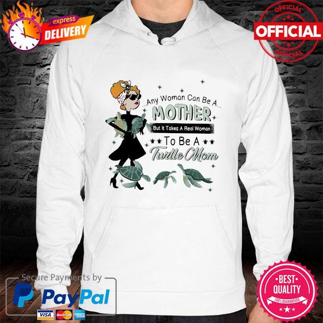 Any woman can be a mother but it takes a real woman to be a turtle mom s hoodie white