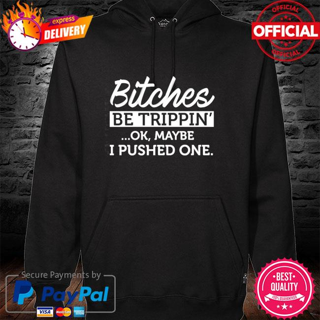 Bitches be trippin ok maybe I pushed ne hoodie black