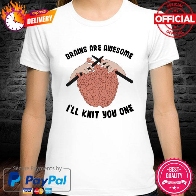 Brains are awesome I'll knit you one shirt