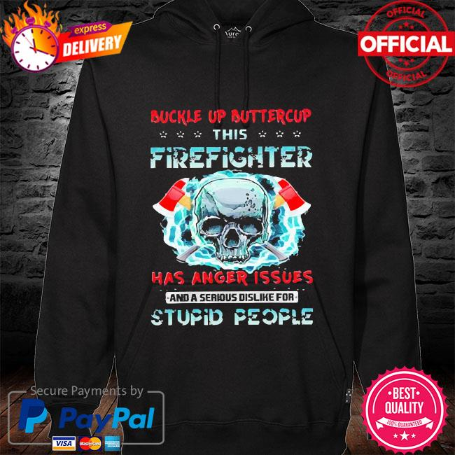 Buckle up buttercup this firefighter has anger issues and a serious dislike for stupid people hoodie black