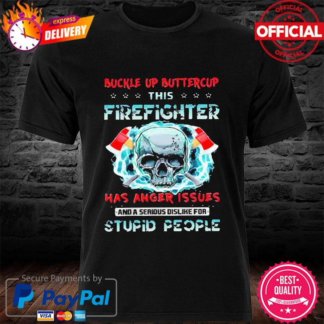 Buckle up buttercup this firefighter has anger issues and a serious dislike for stupid people shirt