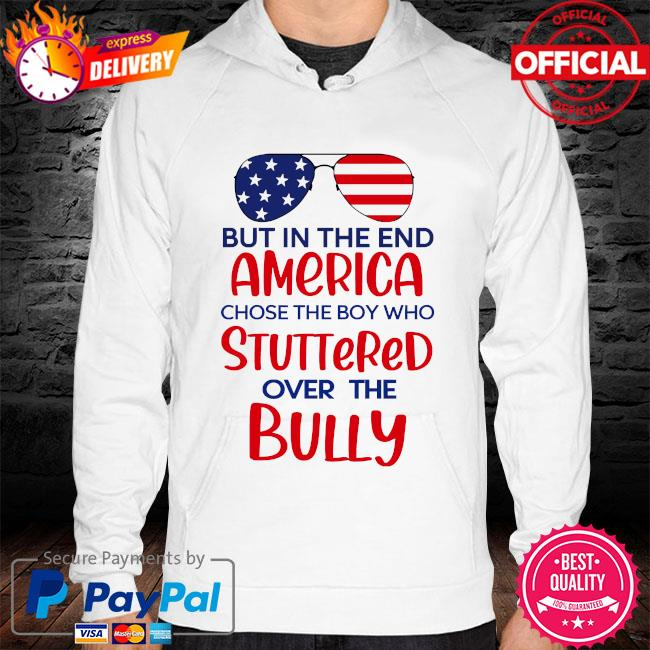 But in the end america chose the boy who stuttered over the bully hoodie white