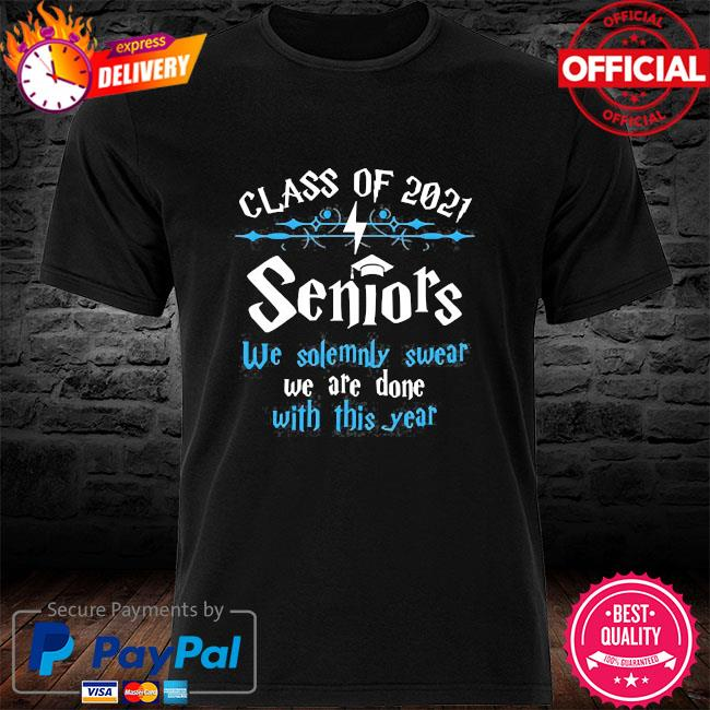 Class of 2021 seniors we solemnly swear we are done with this year shirt
