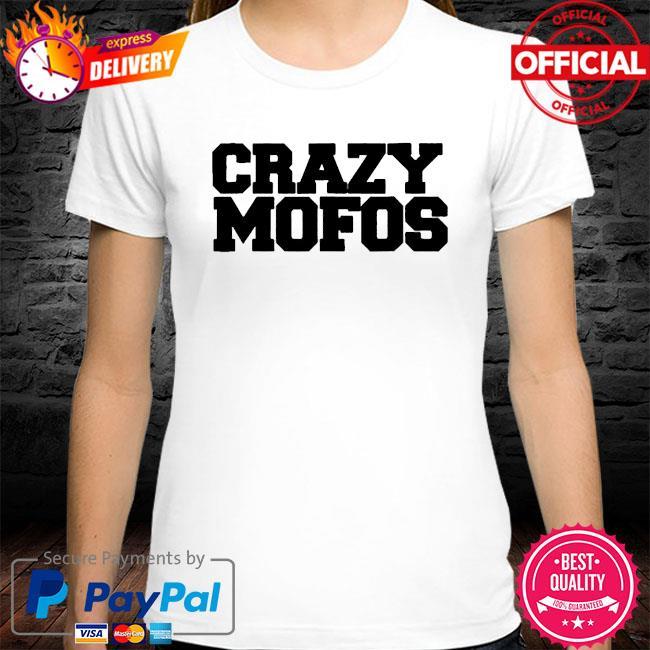 Crazy mofos shirt
