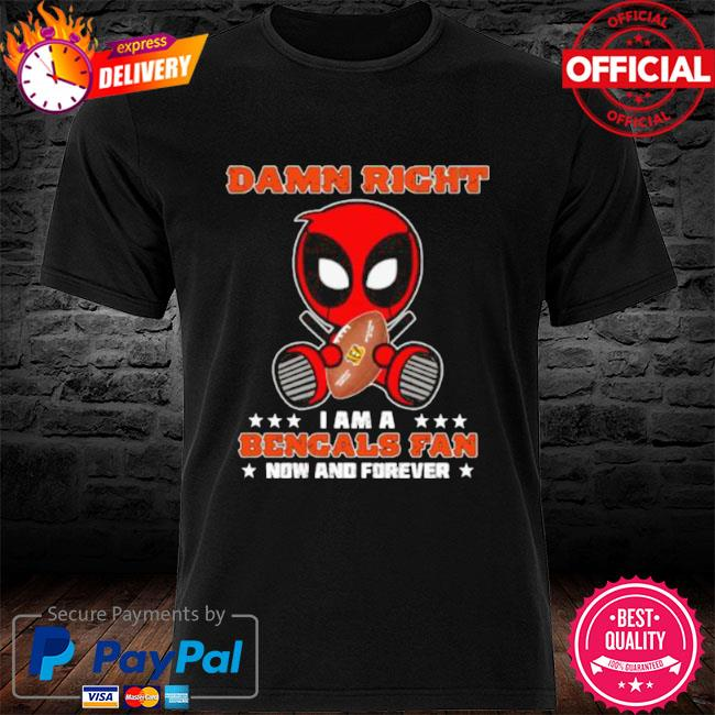 Damn right I am a bengals fan now and forever stars deadpool shirt