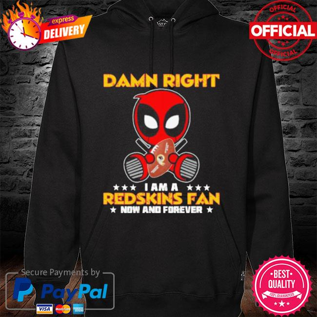 Damn right I am a redskins fan now and forever stars deadpool s hoodie black