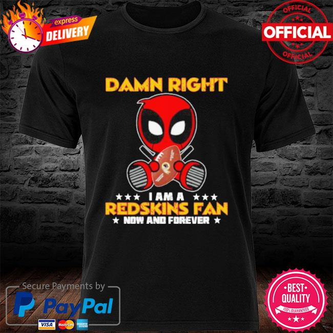 Damn right I am a redskins fan now and forever stars deadpool shirt