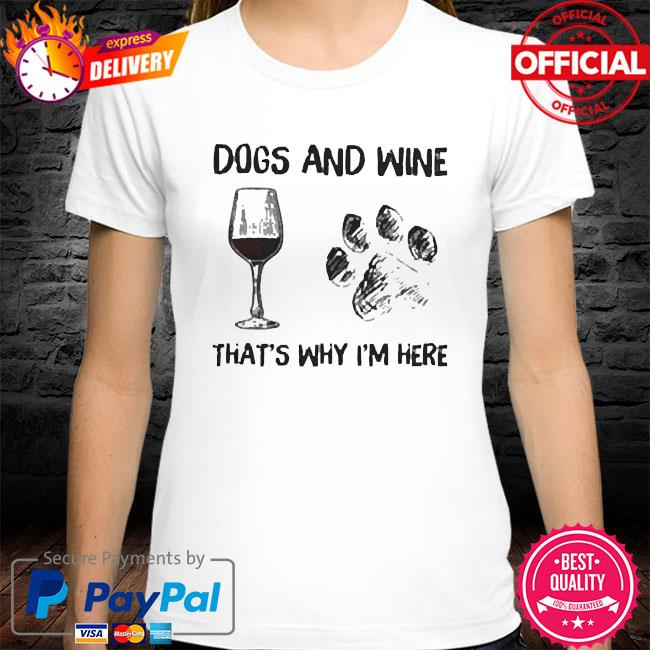 Dogs and wine that's why I'm here shirt
