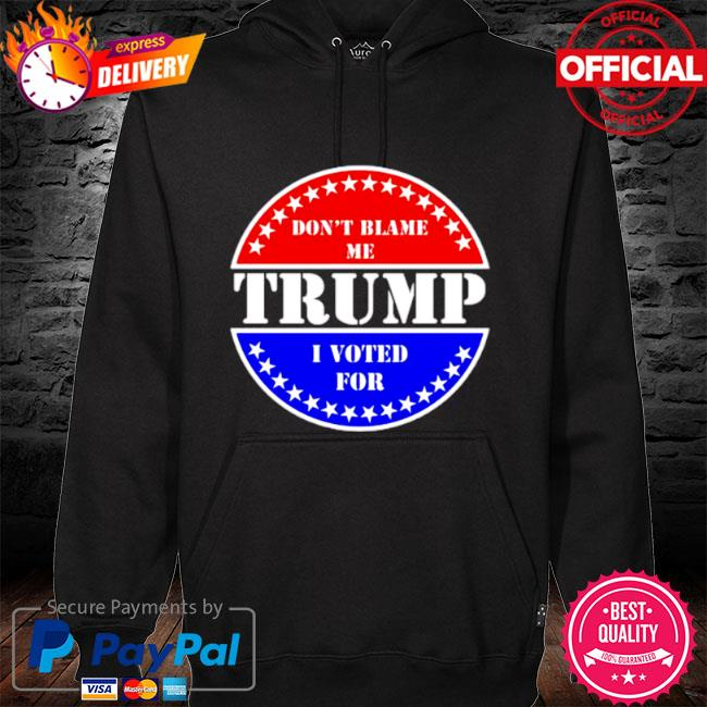 Don't blame me I voted for Trump s hoodie black