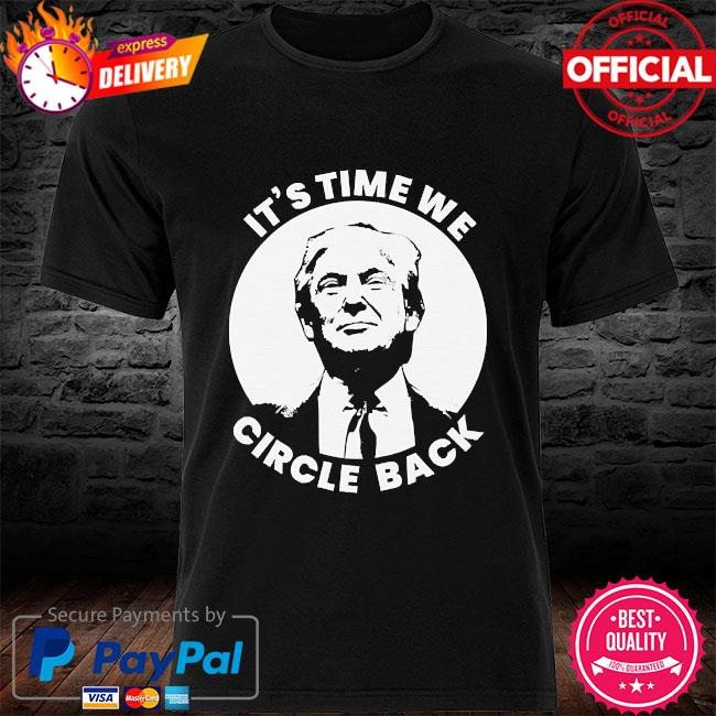 Donald trump it's time we circle back shirt