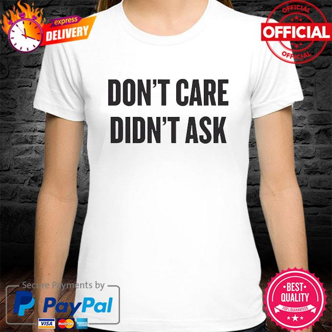 Dont care didnt ask shirt