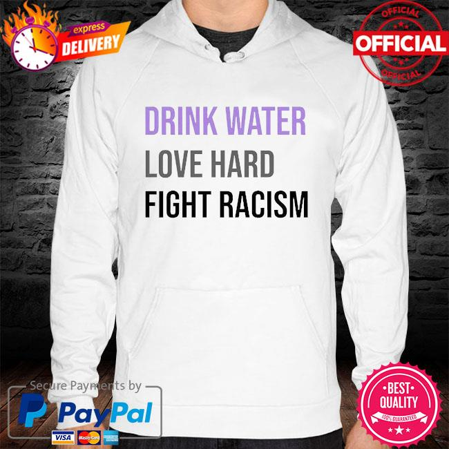 Drink water love hard fight racism hoodie white