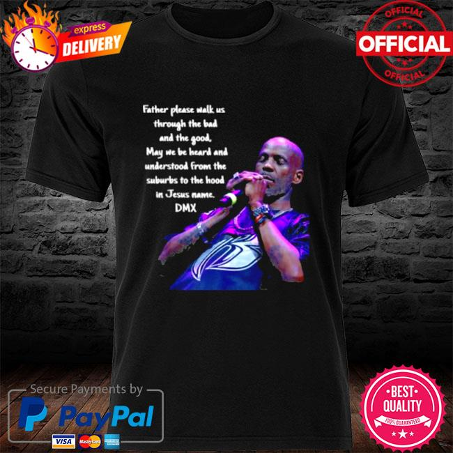 Father please walk us through the bad and the good may we be heard and understood from the suburbs to the in jesus name dmx shirt
