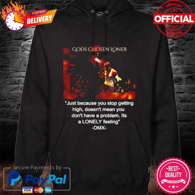 Gods chosen loner quote by dmx just because you stop getting high doesnt mean you dont have a problem lonely feeling s hoodie black