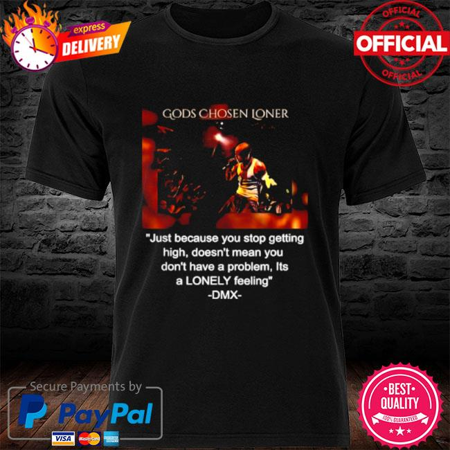 Gods chosen loner quote by dmx just because you stop getting high doesnt mean you dont have a problem lonely feeling shirt