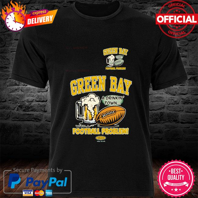 Green bay drinking town with a football problem shirt