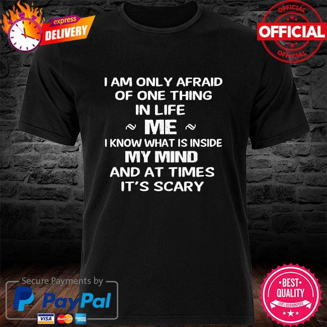 I am only afraid of one thing in life me I know what inside my mind and at times it's scary shitt