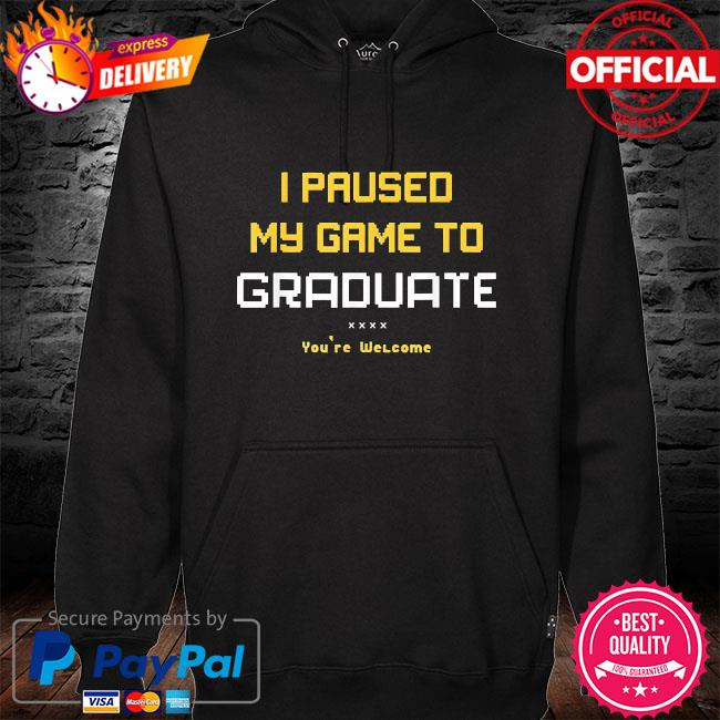 I paused my game to graduate you are welcome hoodie black