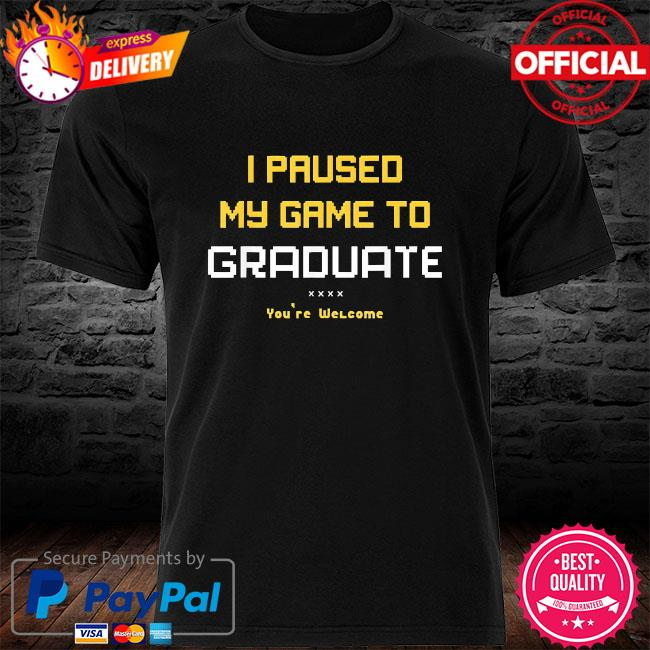 I paused my game to graduate you are welcome shirt