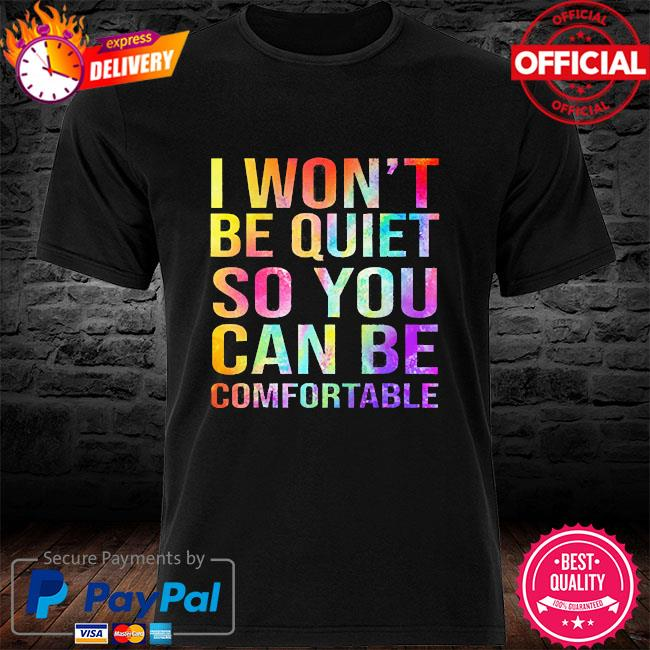 I won't be quiet so you can be comfortable 2021 shirt