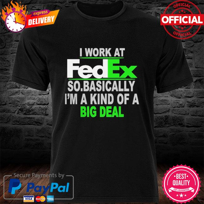 I work at fedex so basically I'm a kind of a big deal shirt