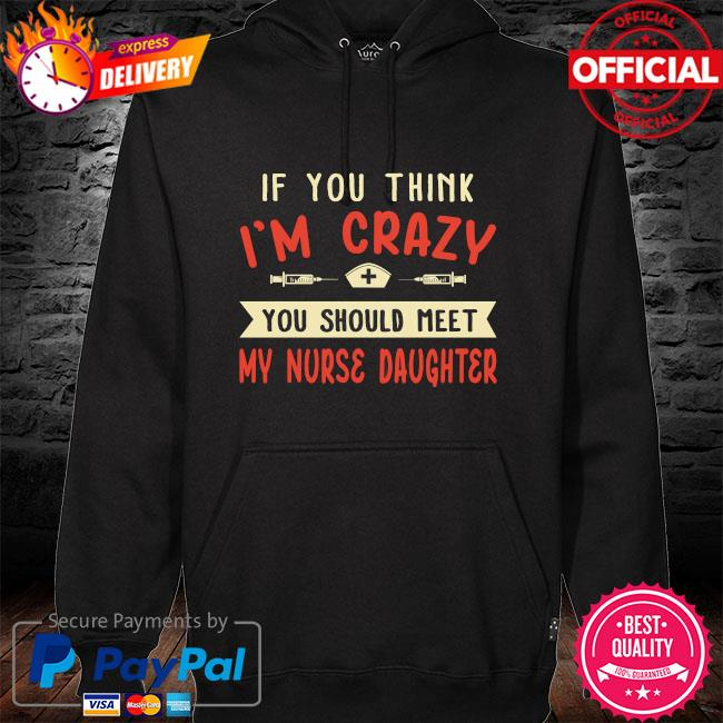 If you think I'm crazy you should meet my nurse daughter hoodie black