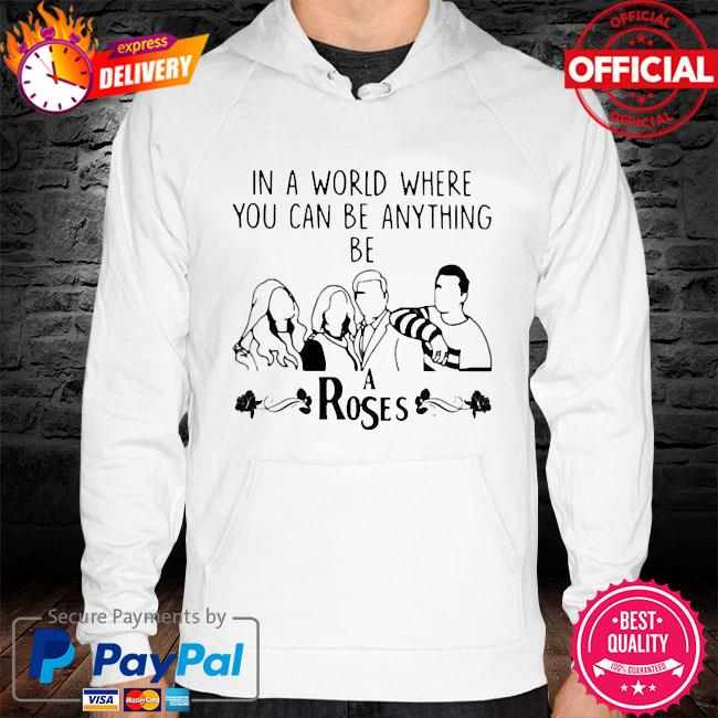 In a world where you can be anything be a rose hoodie white