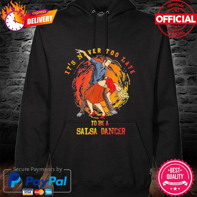 It's never too late to be a salsa dancer hoodie black