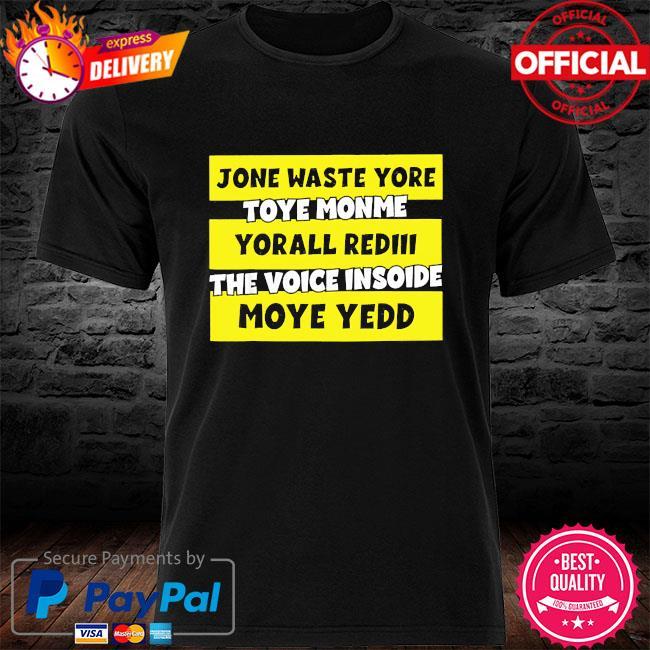 Jone waste yore toye monme yorall rediii the voice insoide mode yedd shirt